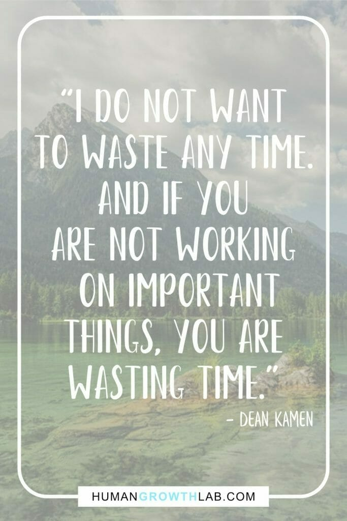 """Dean Kamen quote on wasting life - """"I do not want to waste any time. And if you are not working on important things, you are wasting time."""""""