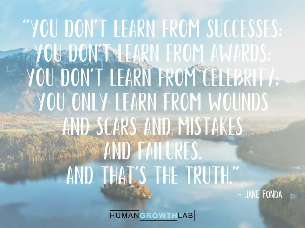 """Jane Fonda quote on learning from your mistakes - """"You don't learn from successes; you don't learn from awards; you don't learn from celebrity; you only learn from wounds and scars and mistakes and failures. And that's the truth."""""""