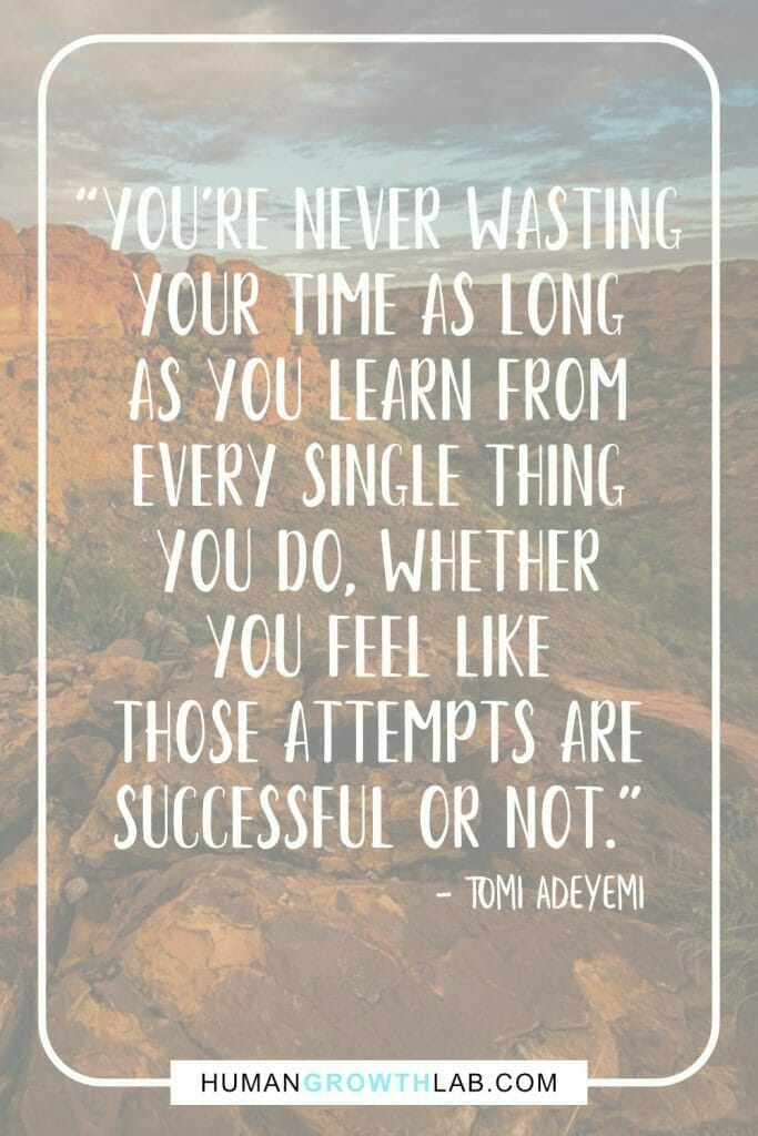 """Tomi Adeyemi quote on wasting your time - """"You're never wasting your Time as long as you learn from every single thing you do, whether you feel like those attempts are successful or not."""""""