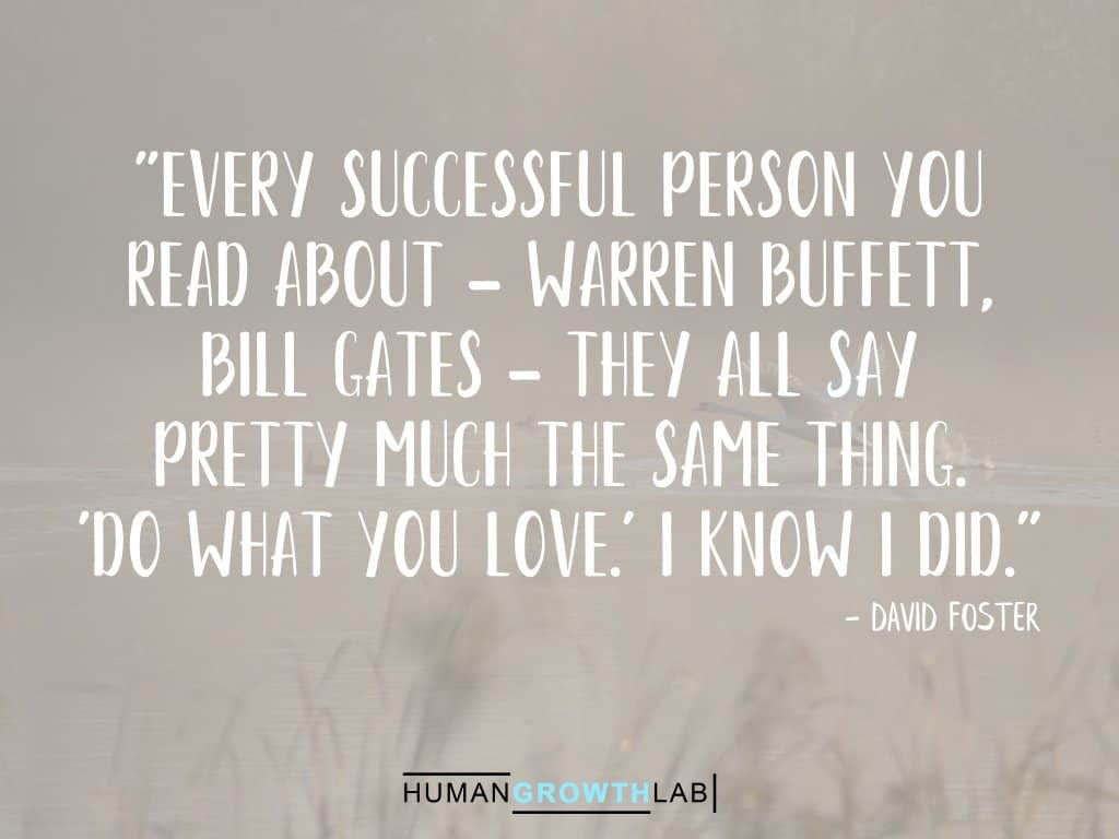 """David Foster quote on successful people - """"Every successful person you read about - Warren Buffett, Bill Gates - they all say pretty much the same thing. 'Do what you love.' I know I did."""""""