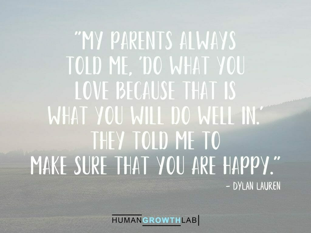 """Dylan Lauren quote on doing what you love making you happy - """"My parents always told me, 'Do what you love because that is what you will do well in.' They told me to make sure that you are happy."""""""