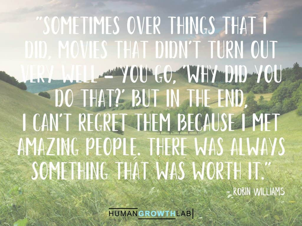 """Robin Williams quote on regret - """"Sometimes over things that I did, movies that didn't turn out very well - you go, 'Why did you do that?' But in the end, I can't regret them because I met amazing people. There was always something that was worth it."""""""