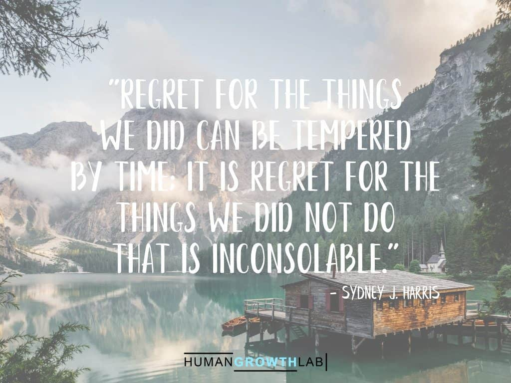 """Sydney J Harris quote on regret - """"Regret for the things we did can be tempered by time; it is regret for the things we did not do that is inconsolable."""""""
