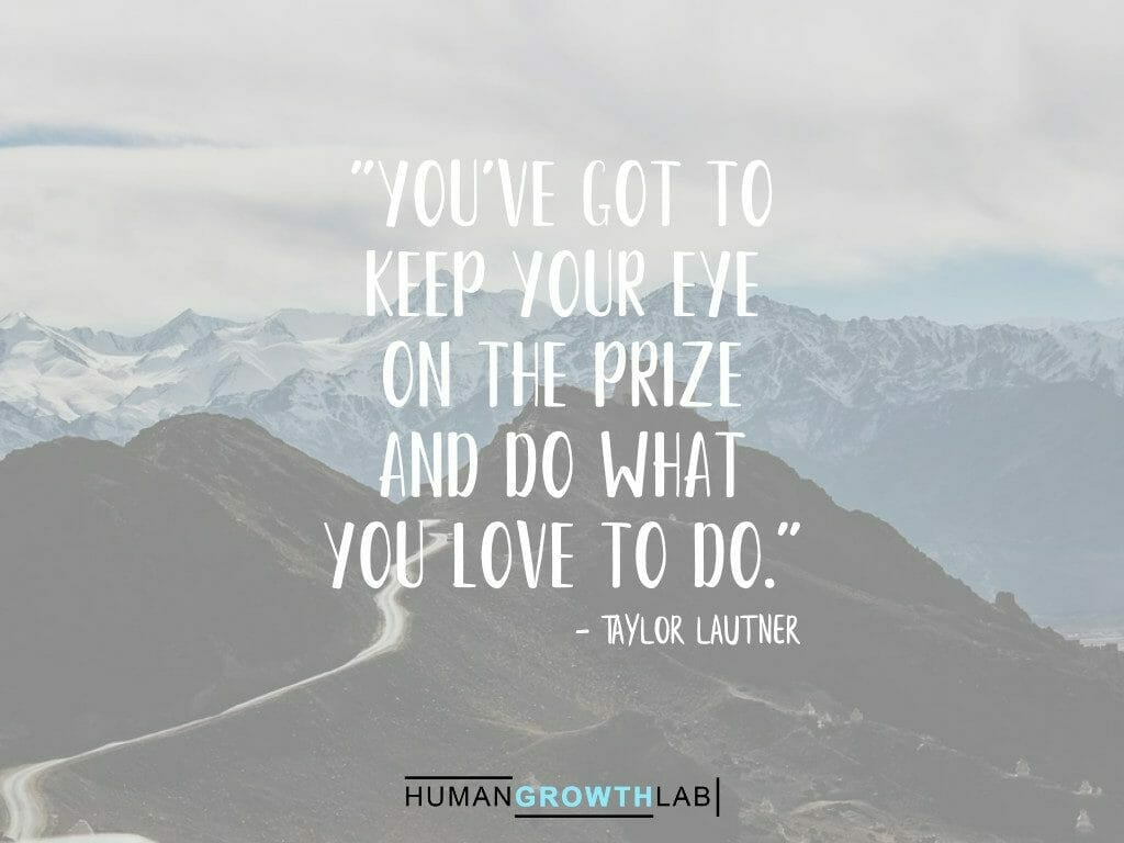 """Taylor Lautner quote on keeping your eye on the prize - """"You've got to keep your eye on the prize and do what you love to do."""""""