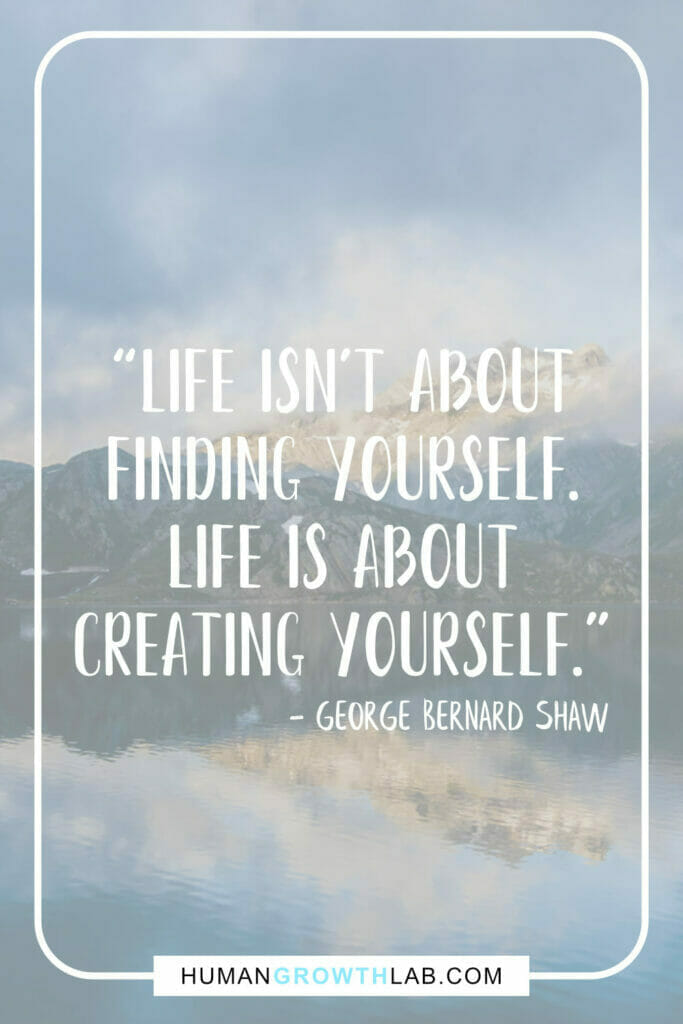 """George Bernard Shaw inspirational message about life - """"Life isn't about finding yourself. Life is about creating yourself."""""""
