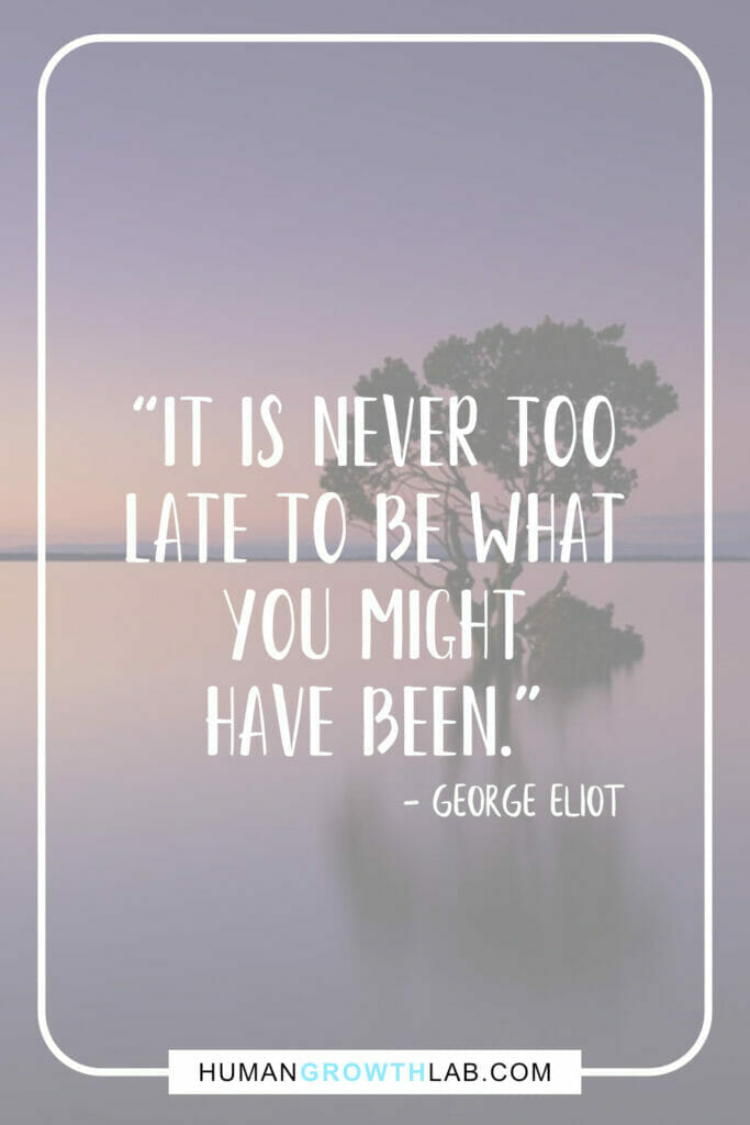 """George Eliot inspirational message quote - """"It is never too late to be what you might have been."""""""