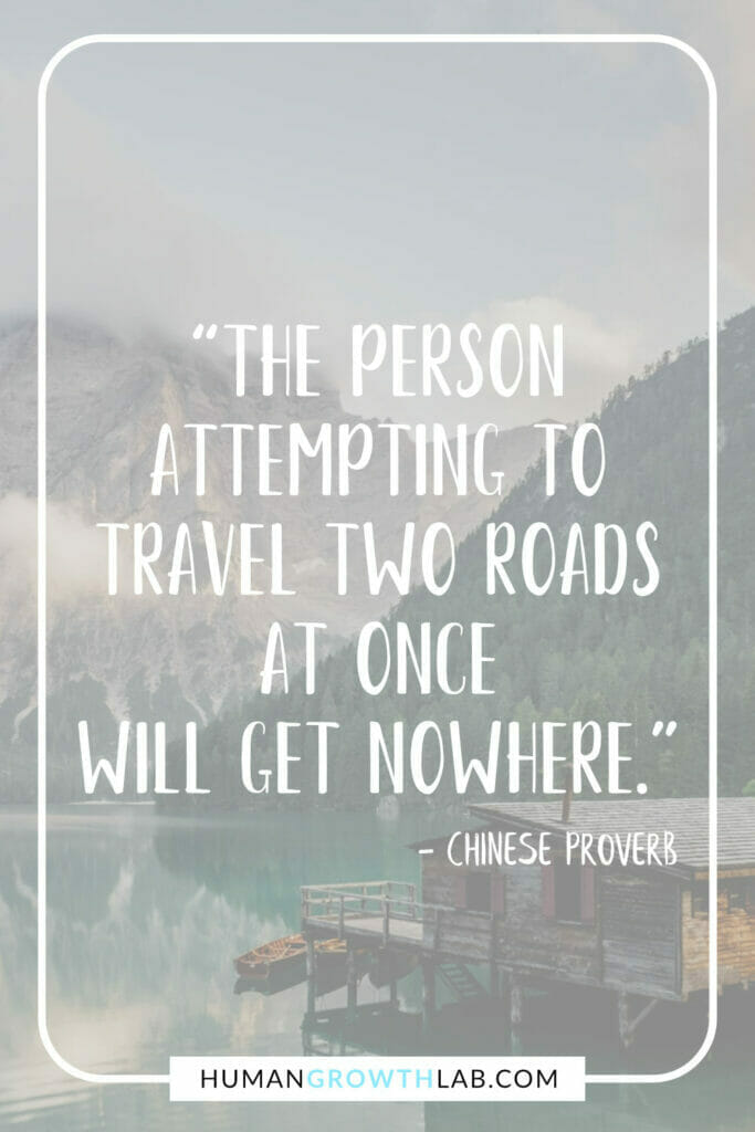 """Ancient Chinese proverb about success - """"The person attempting to travel two roads at once will get nowhere."""""""
