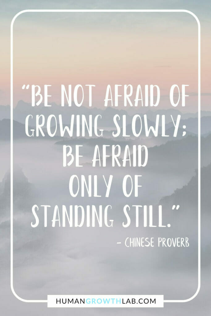 """Chinese proverb on success - """"Be not afraid of growing slowly; be afraid only of standing still."""""""