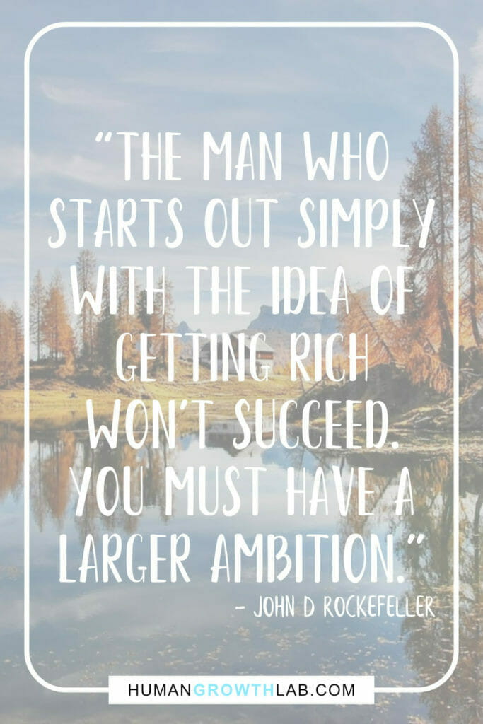 """John D Rockefeller quote on having an ambition in life - """"The man who starts out simply with the idea of getting rich won't succeed. you must have a larger ambition."""""""
