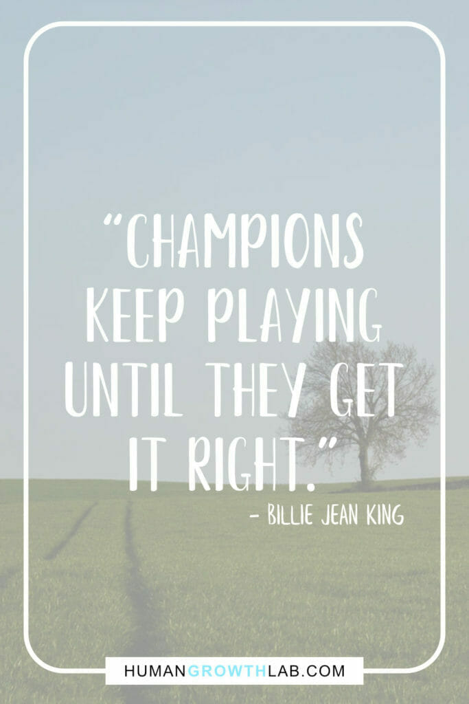 """Billie Jean King quote on practice and getting good - """"Champions keep playing until They get it right."""""""