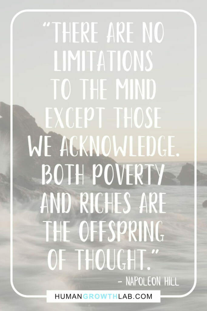 """Napoleon Hill quote on the mind getting you places - """"There are no limitations to the mind except those we acknowledge. Both poverty and riches are the offspring of thought."""""""