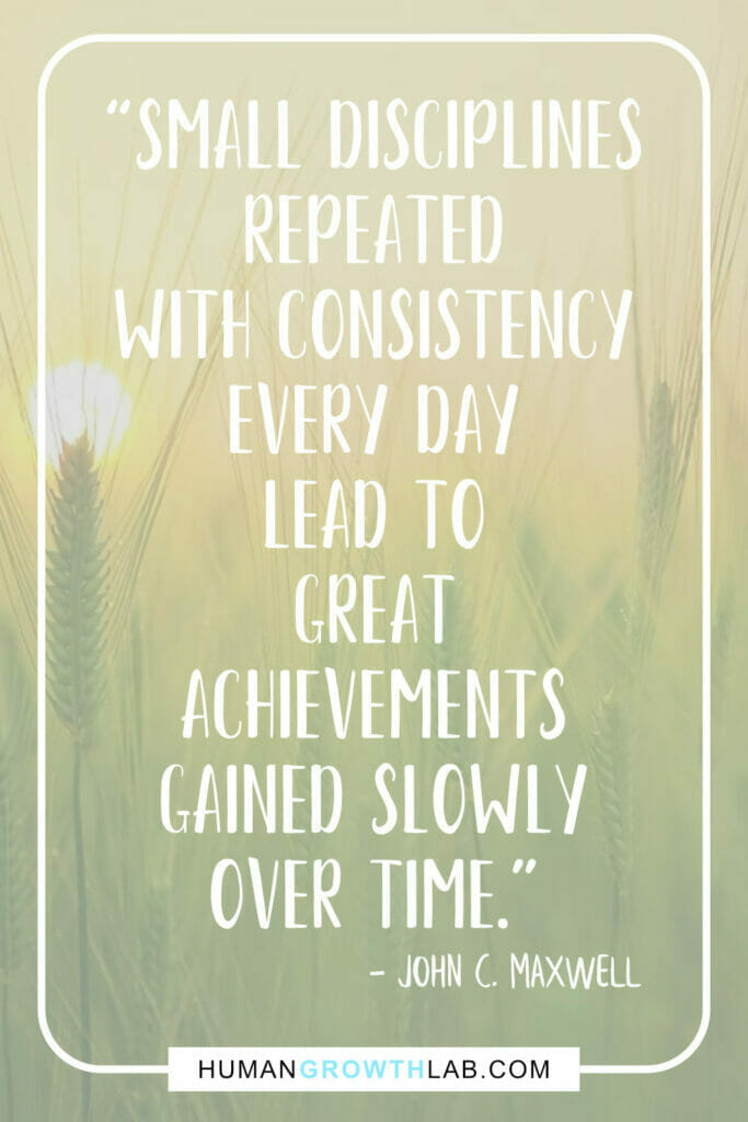 """John C Maxwell quote about self discipline - """"Small disciplines repeated with consistency every day lead to great achievements gained slowly over time."""""""