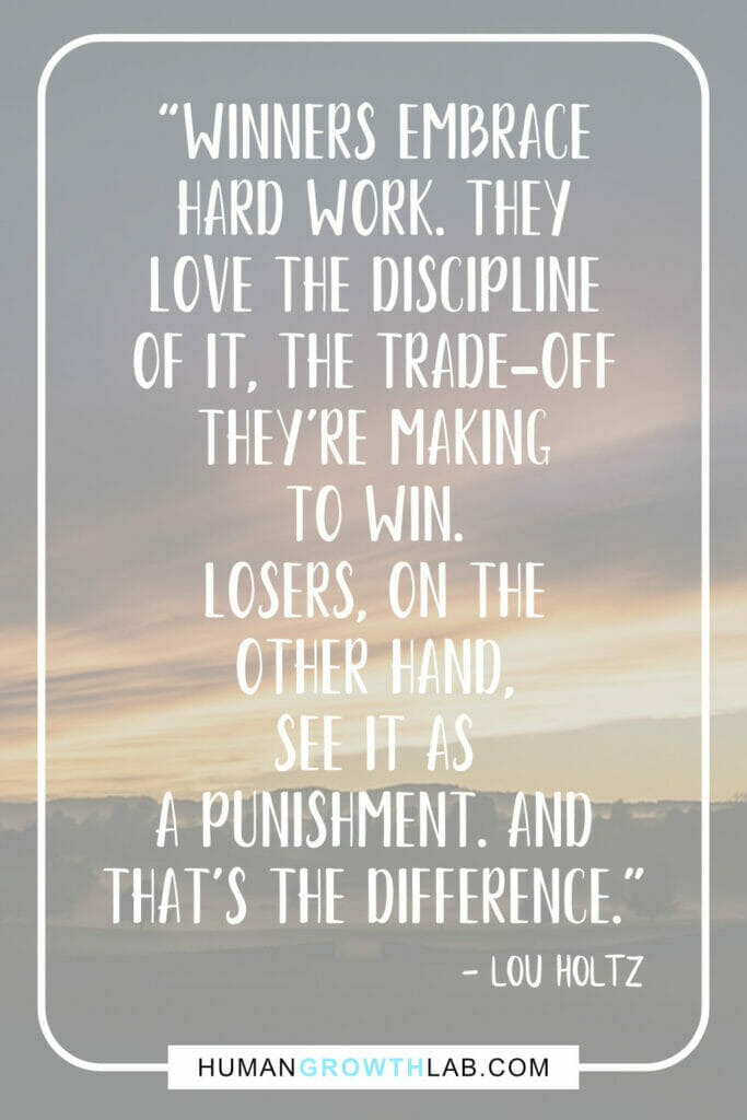 """Lou Holtz quote on self discipline - """"Winners embrace hard work. They love the discipline of it, the trade-off they're making to win.  Losers, on the other hand, see it as a punishment. And that's the difference."""""""
