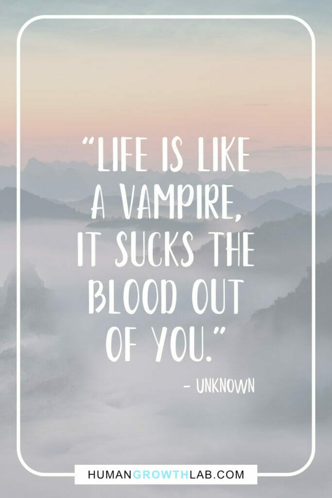 """Unknown life sucks quotes - """"Life is like a vampire, it sucks the blood out of you."""""""