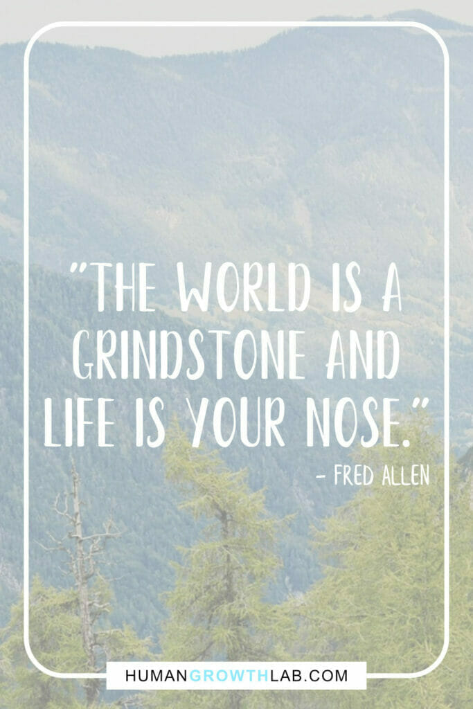 """Fred Allen life sucks quotes - """"The world is a grindstone and life is your nose."""""""