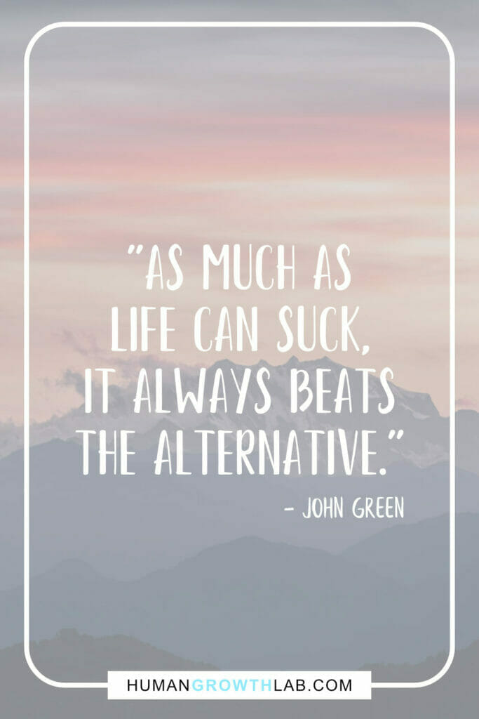 """John Green quotes about how life sucks - """"As much as life can suck, it always beats the alternative."""""""