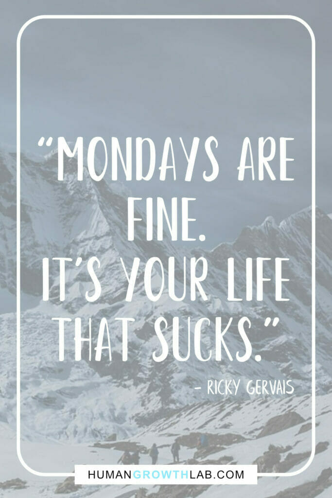 """Ricky Gervais quote on life sucks - """"Mondays are fine. It's your life that sucks."""""""