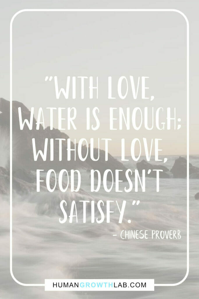"""Chinese proverb about love - """"With love, water is enough; without love, food doesn't satisfy."""""""